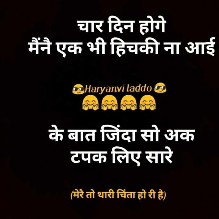 वाट्सएप स्टेटस - चार दिन होगे मैंनै एक भी हिचकी ना आई Haryanvi laddoo के बात जिंदा सो अक टपक लिए सारे ( मेरै तो थारी चिंता होरी है ) - ShareChat