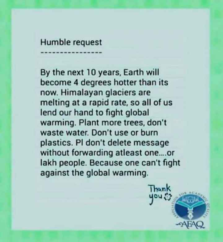 वाट्सएप स्टेटस - Humble request - - - - - - - - By the next 10 years , Earth will become 4 degrees hotter than its now . Himalayan glaciers are melting at a rapid rate , so all of us lend our hand to fight global warming . Plant more trees , don ' t waste water . Don ' t use or burn plastics . Pl don ' t delete message without forwarding atleast one . . . . or lakh people . Because one can ' t fight against the global warming . Thank your AFAQ - ShareChat