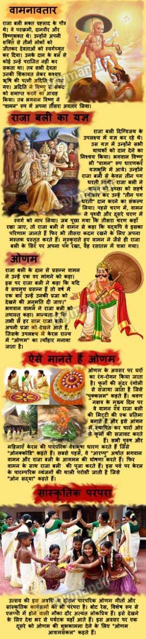 वामन जयंती - वामनावतार राजा बली भक्त प्रहलाद के पौत्र थे । वे पराक्रमी , दानवीर और विष्णभक्त थे । उन्होंने अपनी शक्ति से तीनों लोकों को जीतकर देवताओं को स्वर्गच्युत कर दिया । उनके दान केबल से कोई उन्हें पराजित नहीं कर सकता था । तब सभी देवता उनकी शिकायत लेकर कश्यप ऋषि की पत्नी अदिति के पास गर । अदिति ने विष्णु से संकट को समाप्त करने का आग्रह किया । तब भगवान विष्ण ने वामन रूप में अपना तीसरा अवतार लिया । राजा बली का यज्ञ राजा बली दिग्विजय के उपलक्ष्य में यज कर रहे थे । उस यज्ञ में उन्होंने सभी याचकों को दान देने का निश्चय किया । भगवान विष्णु भी वामन रूप धारणकरें यज्ञभूमि में आये । उन्होंने राजा बली से केवल तीन पग धरती मांगी । राजा बली ने वामन की इच्छा को सहर्ष स्वीकार कर उन्हें तीन पग धरती दान करने का संकल्प लिया । पहले चरण में , वामन ने पृथ्वी और दूसरे चरण में स्वर्ग को नाप लिया । जब पूछा गया कि तीसरा चरण कहाँ रखा जाए , तो राजा बली ने वामन से कहा कि यदयपि वे इसका परिणाम जानते है फिर भी तीसरा कदम रखने के लिए अपना मस्तक प्रस्तुत करते हैं । मुस्कुराते हए वामन ने जैसे ही राजा बली के सिर पर अपना पंग रेखा , वह रसातल में चला गया । ओणम राजा बली के दान से प्रसन्न वामन ने उन्हें एक वर मांगने को कहा । इस पर राजा बली ने कहा कि यदि वे सचमुच प्रसन्न हैं तो वर्ष में एक बार उन्हें उनकी प्रजा को देखने की अनुमति दी जाए । भगवान वामन ने राजा बली को तथास्तु कहा । मान्यता है कि तभी से हर साल राजा बली । अपनी प्रजा को देखने आते है , जिसके उपलक्ष्य में केरल राज्य में ' ओणम का त्यौहार मनाया जाता है । ऐसे मानते हैं ओणम ओणम के अवसर पर परों का रंग - रोगन किया जाता है । फूलों की सुंदर रंगोली से सजाया जाता है जिसे पुक्कलम कहते हैं । श्रवण नक्षत्र के मुख्य दिन पर वे वामन एवं राजा बली की मिट्टी की एक प्रतिमा बनाते है और इसे आंगन में स्थापित कर चारों ओर से फूलों की सजावट करते है । सभी पुरुष और महिलाएँ केरल की पारंपरिक वेशभूषा धारण करते है जिसे ओनक्कोडि कहते हैं । सबसे पहले , वे आरप्पु अर्यात भगवान वामन और राजा बली के आगमन की घोषणा करते हैं । फिर वामन के साथ राजा बली की पूजा करते हैं । इस पर्व पर केरल के पारम्परिक व्यंजनों की थाली परोसी जाती है जिसे ओन सद्या कहते हैं । सांस्कृतिक परंपरा PHuawes PRANAAR