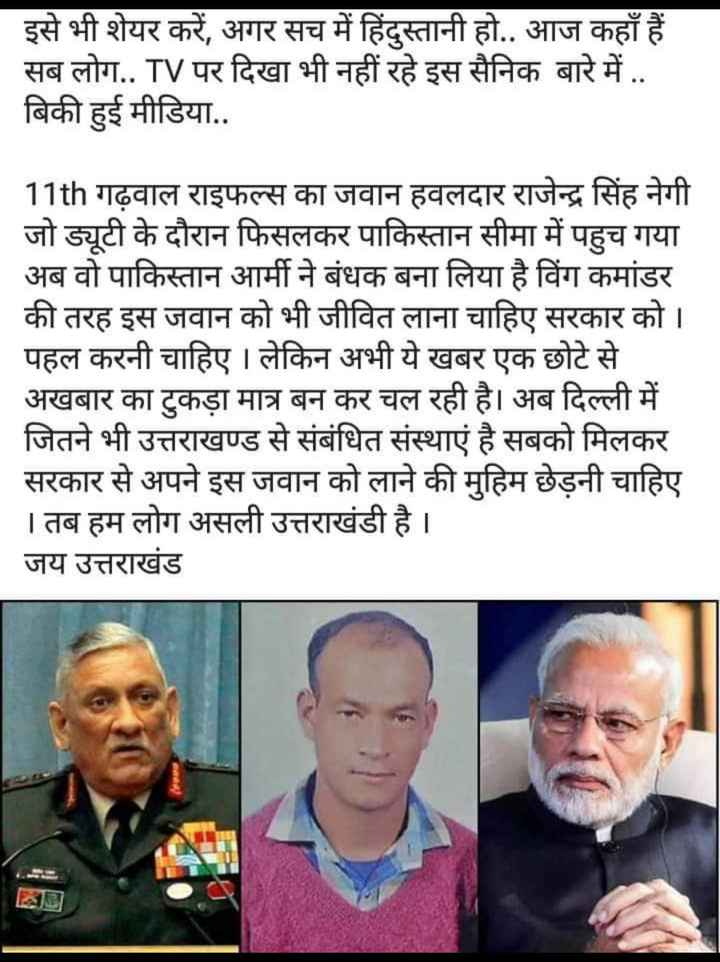 🙏वाहेगुरु - इसे भी शेयर करें , अगर सच में हिंदुस्तानी हो . . आज कहाँ हैं सब लोग . . TV पर दिखा भी नहीं रहे इस सैनिक बारे में . . बिकी हुई मीडिया . . 11th गढ़वाल राइफल्स का जवान हवलदार राजेन्द्र सिंह नेगी जो ड्यूटी के दौरान फिसलकर पाकिस्तान सीमा में पहुच गया अब वो पाकिस्तान आर्मी ने बंधक बना लिया है विंग कमांडर की तरह इस जवान को भी जीवित लाना चाहिए सरकार को । पहल करनी चाहिए । लेकिन अभी ये खबर एक छोटे से अखबार का टुकड़ा मात्र बन कर चल रही है । अब दिल्ली में जितने भी उत्तराखण्ड से संबंधित संस्थाएं है सबको मिलकर सरकार से अपने इस जवान को लाने की मुहिम छेड़नी चाहिए । तब हम लोग असली उत्तराखंडी है । जय उत्तराखंड - ShareChat