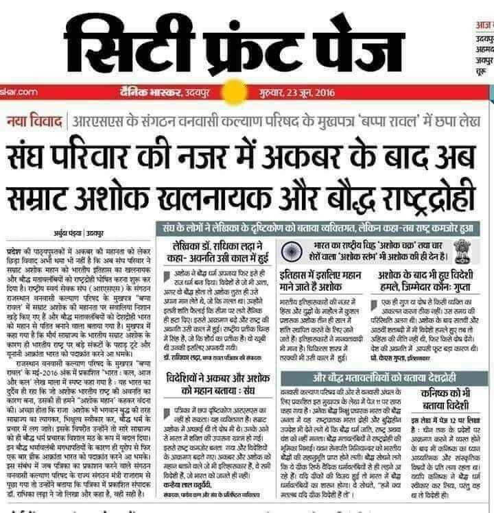 🔛विदर्भ Live - सिटी फ्रंट पेज आज उदयपुर अहमद जयपुर चूरू skar . com भास्कर , उदयपुर गुरुवार , 23 जून , 2016 नया विवाद आरएसएस के संगठन वनवासी कल्याण परिषद के मुखफा बप्पा रावल ' में छपा लेख संघ परिवार की नजर में अकबर के बाद अब सम्राट अशोक खलनायक और बौद्ध राष्ट्रद्रोही 0 अर्बुदा पड़या उदयपुर संघ के लोगों ने लेखिका के दृष्टिकोण को बताया व्यक्तिगत , लेकिन कहा - तब राष्ट्र कमजोर हुआ लेखिका डॉ . राधिका लदा ने भारत का राष्ट्रीय चिह ' अशोक चक्र तथा चार प्रदेश की पाठ्यपुस्तकों में अकबर की महानता को लेकर छिड़ा विवाद अभी थमा भी नहीं है कि अब संघ परिवार ने | कहा - अवनति उसी काल में हुई शेरों वाला अशोक स्तंभ ' भी अशोक की ही देन है । 19 सम्राट अशोक महान को भारतीय इतिहास का खलनायक अशोक वर्ग अपनाया फिर इसे ही इतिहास में इसलिए महान अशोक के बाद भी हुए विदेशी और बौद्ध मतावलंबियों को राष्ट्रद्रोही घोषित करना शुरु कर राजधर्म बना दिया । विदेशों से जो भी आता . दिया है । राष्ट्रीय स्वयं सेवक संघ ( आरएसएस ) के संगठन | माने जाते है अशोक हमले . जिम्मेदार कौनः गुप्ता अगर वो था होता तो अशोक तुस्त ही उसे राजस्थान वनवासी कल्याण परिषद के मुखपत्र बमा आज मान लेते हैं , जो कि गलत था । उहोंने भारतीय इतिहासकारों की नजर में एक ही गुण या दोध से किसी बजिसका रावल ' में सम्राट अशोक की महानता पर सवालिया निशानी यति फैलाई किसीम परलो सैनिक | हिस और यूहों के माहोल में कुशल । आकलकरना ठीक नहीं । उस समय की बड़े किए गए हैं और बोद्ध मतावलंबियों को देशद्रोही भारत ही हटा दिए । इससे आक्रमणबड़े और राष्ट्र की प्रशासक अशोक तीन ही साल में परिस्थिति अलग थी । अशोक के बाद सातवीं और को महान से पतित बनाने वाला बताया गया है । मुखपत्र में शांति स्थापित करने के लिएजने आठवों शताब्दी में भी विदेशोहरले हर तब तो कहा गया है कि मीर्य सामाज्य के भारतीय समाट अशोक के हे . जे किशोर्य का प्रतीक है । वो खूबी खते है । इतिहासकारों ने मायावादी अहिंसा की नीति नहीं दी , फिर किसे यष देणे । कारण ही भारतीय राष्ट्र पर बड़े संकटों के पहाड़ टूट आरबी उनकी इसलिए अपनायी गयी । भी माना है । चिकित्सा शारखो पेशकी अधति में आपसी फूटबड़ा कारण दी । यूनानी आक्रांता भारत को पदाक्रांत करने आ धमके । डॉ . समिळालदा का साशत्रिपदी का तरक्की भी उसी काल में हुई । मो . केएस गुप