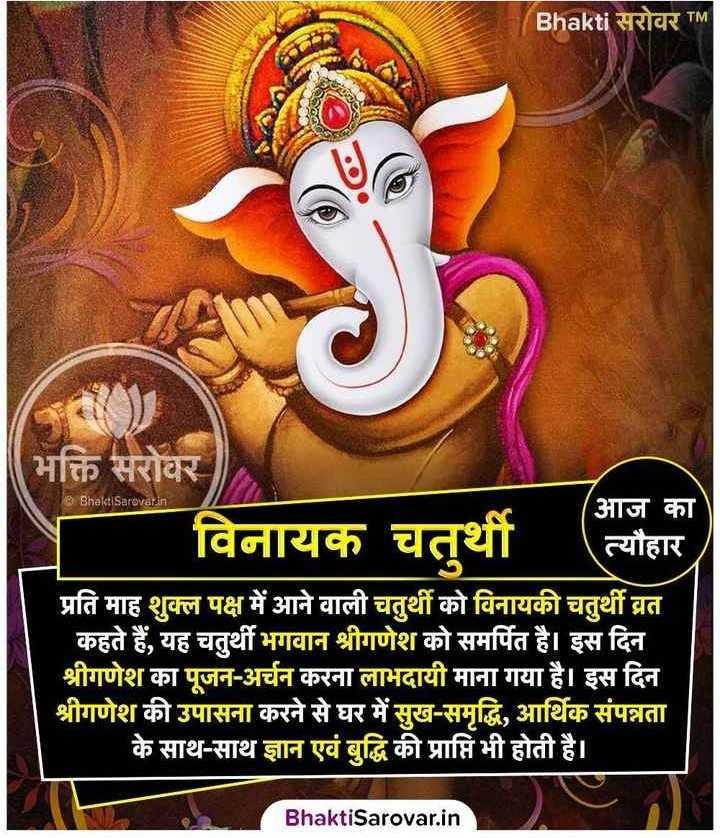 🚩विनायक चतुर्थी  🙏 - Bhakti सरोवर TM @ Bhakti Sarovar . in भक्ति सरोवर आज का विनायक चतुर्थी त्यौहार प्रति माह शुक्ल पक्ष में आने वाली चतुर्थी को विनायकी चतुर्थी व्रत कहते हैं , यह चतुर्थी भगवान श्रीगणेश को समर्पित है । इस दिन । श्रीगणेश का पूजन - अर्चन करना लाभदायी माना गया है । इस दिन श्रीगणेश की उपासना करने से घर में सुख - समृद्धि , आर्थिक संपन्नता के साथ - साथ ज्ञान एवं बुद्धि की प्राप्ति भी होती है । Bhakti Sarovar . in - ShareChat