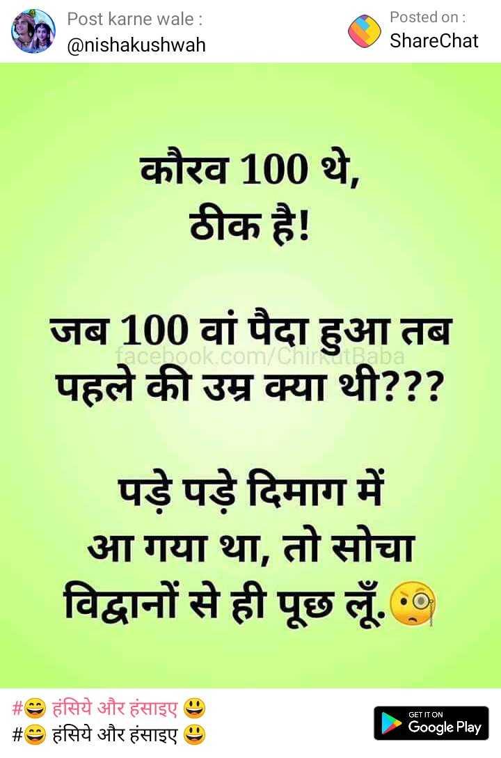 🙏 विश्वकर्मा पूजा - Post karne wale : @ nishakushwah Posted on : ShareChat कौरव 100 थे , ठीक है ! जब 100 वां पैदा हुआ तब पहले की उम्र क्या थी ? ? ? ok . com / Chin पड़े पड़े दिमाग में आ गया था , तो सोचा विद्वानों से ही पूछ लूँ . . GET IT ON # 9 हंसिये और हंसाइए 9 _ _ # 9 हंसिये और हंसाइए . Google Play - ShareChat