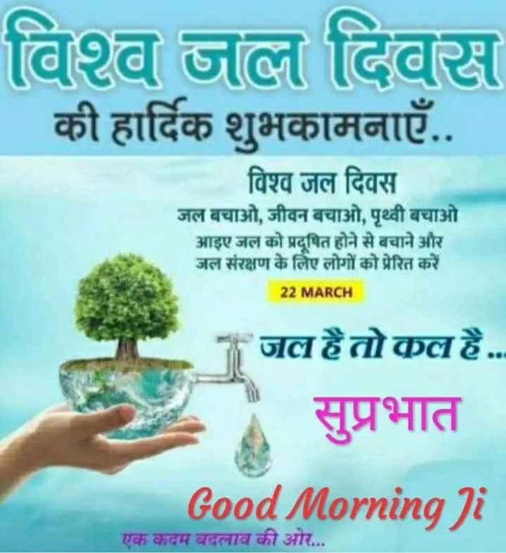 💧विश्व जल दिवस - विश्व जल दिवस | की हार्दिक शुभकामनाएँ . . विश्व जल दिवस जल बचाओ , जीवन बचाओ , पृथ्वी बचाओ आइए जल को प्रदूषित होने से बचाने और जल संरक्षण के लिए लोगों को प्रेरित करें 22 MARCH * जल है तो कल है . . . सुप्रभात Good Morning Ji एक कदम बदलाव की ओर . . . - ShareChat
