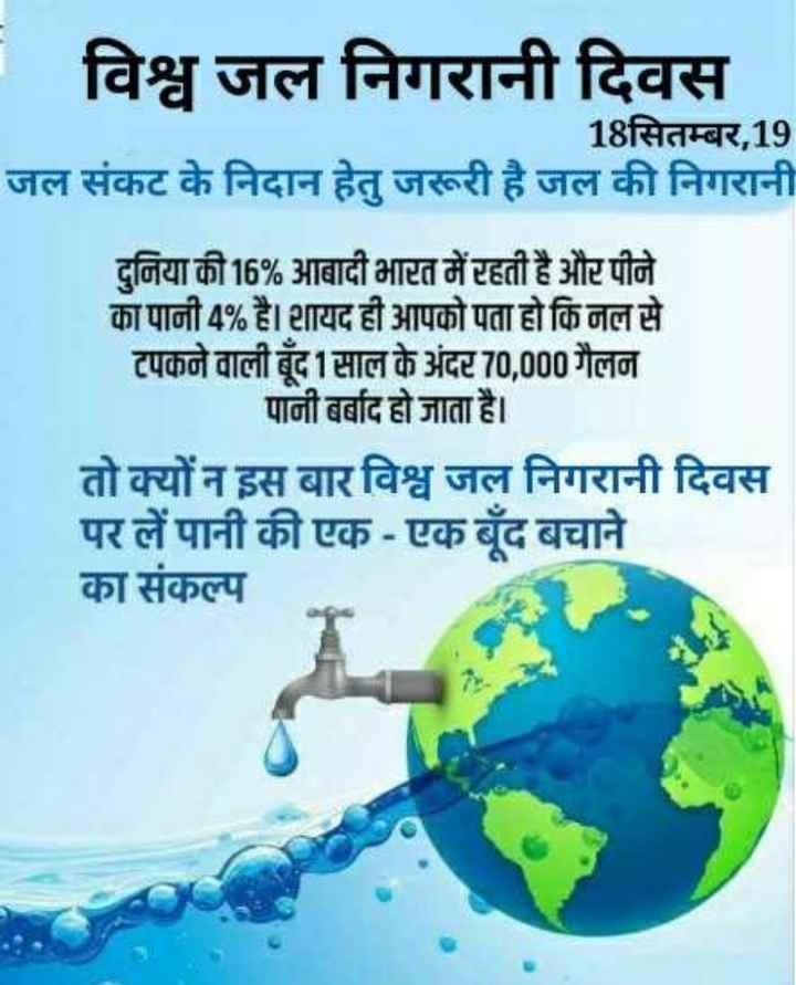 👀 विश्व जल निगरानी दिवस - विश्व जल निगरानी दिवस 18सितम्बर , 19 जल संकट के निदान हेतु जरूरी है जल की निगरानी दुनिया की 16 % आबादी भारत में रहती है और पीने का पानी 4 % है । शायद ही आपको पता हो कि नल से टपकने वाली बूंद 1 साल के अंदर 70 , 000 गैलन पानी बर्बाद हो जाता है । तो क्यों न इस बार विश्व जल निगरानी दिवस पर लें पानी की एक - एक बूंद बचाने का संकल्प - ShareChat