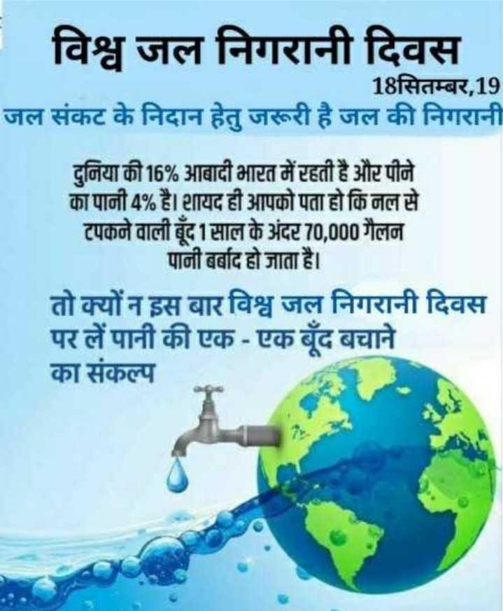 👀 विश्व जल निगरानी दिवस - - विश्व जल निगरानी दिवस 18सितम्बर , 19 जल संकट के निदान हेतु जरूरी है जल की निगरानी दुनिया की 16 % आबादी भारत में रहती है और पीने का पानी 4 % है । शायद ही आपको पता हो कि नल से टपकने वाली बूँद 1 साल के अंदर 70 , 000 गैलन पानी बर्बाद हो जाता है । तो क्यों न इस बार विश्व जल निगरानी दिवस पर लें पानी की एक - एक बूंद बचाने का संकल्प - ShareChat