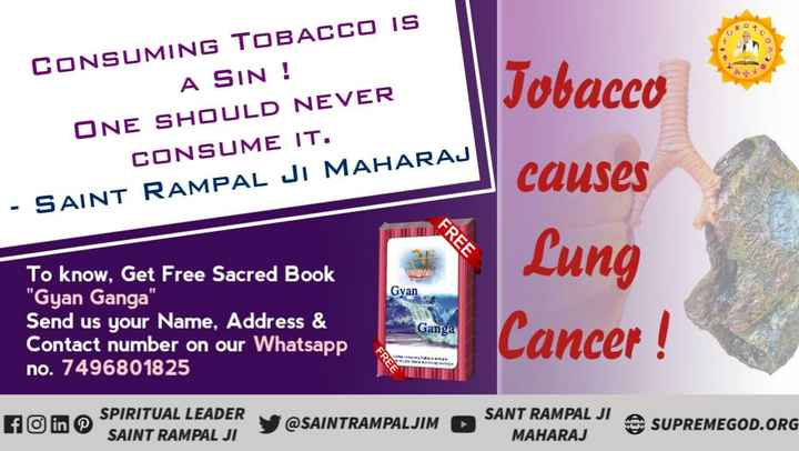 विश्व तंबाकू निषेध दिवस - CONSUMING TOBACCO IS A SIN ! ONE SHOULD NEVER CONSUME IT . - SAINT RAMPAL JI MAHARAJ Tobacco causes FREE Lung Gyan To know , Get Free Sacred Book Gyan Ganga Send us your Name , Address & Contact number on our Whatsapp no . 7496801825 Ganga Cancer fo in SPIRITUAL LEADER SAINT RAMPAL JI @ SAINTRAMPALJIM → SANT RAMPAL JI A SUPREMEGOD . ORG MAHARAJ - ShareChat