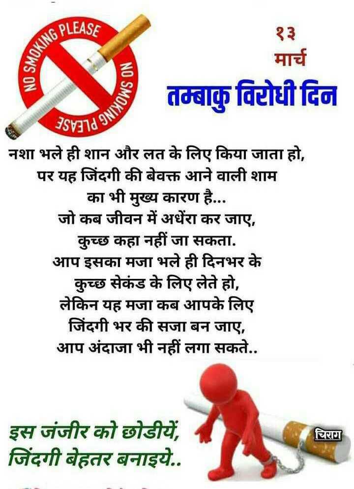 विश्व तंबाकू निषेध दिवस - UG PLEASE NO SMOKU NO SMOK मार्च तम्बाकु विरोधी दिन Synd 9   नशा भले ही शान और लत के लिए किया जाता हो , पर यह जिंदगी की बेवक्त आने वाली शाम   का भी मुख्य कारण है . . . जो कब जीवन में अधेरा कर जाए , कुच्छ कहा नहीं जा सकता . आप इसका मजा भले ही दिनभर के कुच्छ सेकंड के लिए लेते हो , लेकिन यह मजा कब आपके लिए जिंदगी भर की सजा बन जाए , आप अंदाजा भी नहीं लगा सकते . . चिराग इस जंजीर को छोडीयें , जिंदगी बेहतर बनाइये . . - ShareChat
