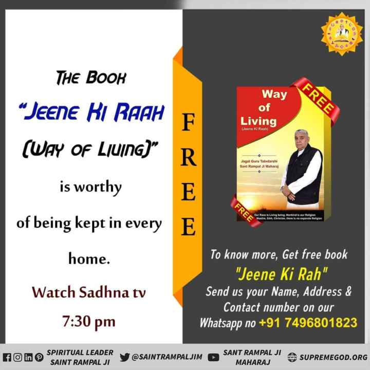 """📕विश्व पुस्तक दिवस - FREE THE BOOK """" JEENE KI RAAH ( WAY OF LIVING ) Way of Living ( Jeene Ki Raah ) Jagat Guru Tatvdarshi Sant Rampal Ji Maharaj is worthy FREE Our Race is Living being . Mankind is our Religion Muslim . Sikh . Christian , there is no separate Religion of being kept in every E . home . Watch Sadhna tv To know more , Get free book Jeene Ki Rah Send us your Name , Address & Contact number on our Whatsapp no + 91 7496801823 7 : 30 pm SPIRITUAL LEADER SAINT RAMPAL JI V @ SAINTRAMPALJIM SANT RAMPAL JI A ' MAHARAJ SUPREMEGOD . ORG - ShareChat"""