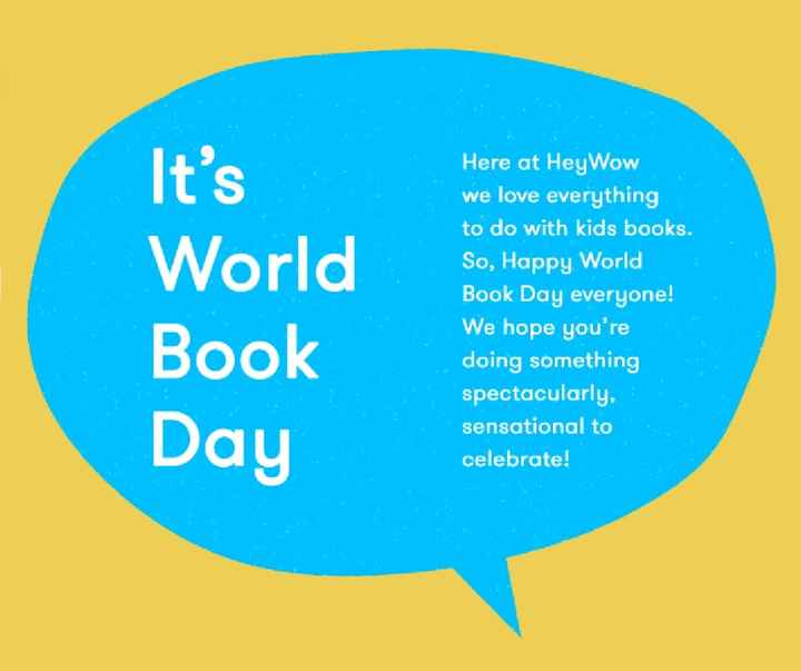 📚 विश्व पुस्तक / कॉपीराइट दिवस - It ' s World Book Here at HeyWow we love everything to do with kids books . So , Happy World Book Day everyone ! We hope you ' re doing something spectacularly , sensational to celebrate ! Day - ShareChat