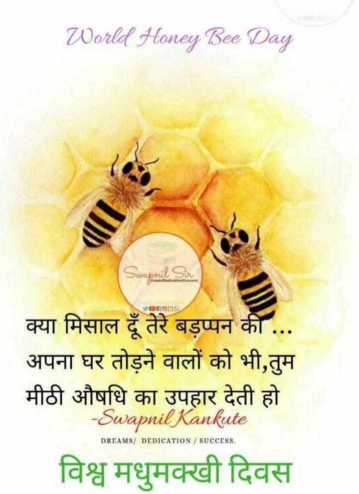 🐝 विश्व मधुमक्खी दिवस - World Honey Bee Day 0 Dwa . omika Tobandar Sin ormDO क्या मिसाल दूँ तेरे बड़प्पन की . . . अपना घर तोड़ने वालों को भी , तुम मीठी औषधि का उपहार देती हो - Swapnil Kankute विश्व मधुमक्खी दिवस DREAMS / DEDICATION / SUCCESS . - ShareChat