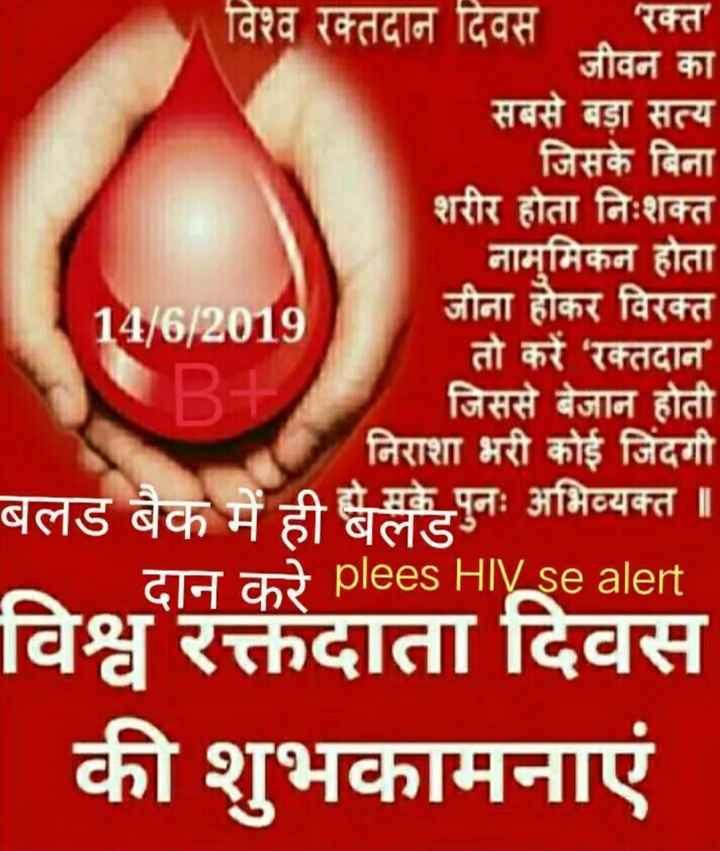 🔴 विश्व रक्तदाता दिवस - विश्व रक्तदान दिवस ' रक्त ' जीवन का सबसे बड़ा सत्य जिसके बिना शरीर होता निःशक्त नामुमिकन होता 14 / 6 / 2019 जीना होकर विरक्त तो करें ' रक्तदान B + जिससे बेजान होती निराशा भरी कोई जिंदगी बलड बैक में ही खेलकेपुनः अभिव्यक्त ॥ दान करे plees HIV se alert विश्व रक्तदाता दिवस की शुभकामनाएं - ShareChat