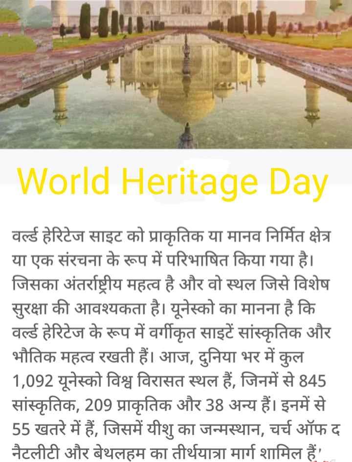 🌍विश्व विरासत दिवस - World Heritage Day वर्ल्ड हेरिटेज साइट को प्राकृतिक या मानव निर्मित क्षेत्र या एक संरचना के रूप में परिभाषित किया गया है । जिसका अंतर्राष्ट्रीय महत्व है और वो स्थल जिसे विशेष सुरक्षा की आवश्यकता है । यूनेस्को का मानना है कि वर्ल्ड हेरिटेज के रूप में वर्गीकृत साइटें सांस्कृतिक और भौतिक महत्व रखती हैं । आज , दुनिया भर में कुल 1 , 092 यूनेस्को विश्व विरासत स्थल हैं , जिनमें से 845 सांस्कृतिक , 209 प्राकृतिक और 38 अन्य हैं । इनमें से 55 खतरे में हैं , जिसमें यीशु का जन्मस्थान , चर्च ऑफ द । नैटलीटी और बेथलहम का तीर्थयात्रा मार्ग शामिल हैं । - ShareChat
