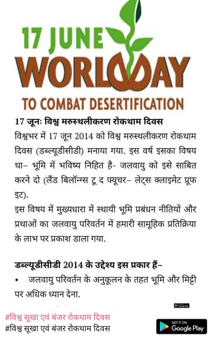 विश्व सूखा एवं बंजर रोकथाम दिवस - 17 JUNE WORLODAY TO COMBAT DESERTIFICATION 17 जूनः विश्व मरुस्थलीकरण रोकथाम दिवस विश्वभर में 17 जून 2014 को विश्व मरुस्थलीकरण रोकथाम दिवस ( डब्ल्यूडीसीडी ) मनाया गया . इस वर्ष इसका विषय था - भूमि में भविष्य निहित है - जलवायु को इसे साबित करने दो ( लैंड बिलॉन्स टू द फ्यूचर - लेट्स क्लाइमेट प्रूफ इट ) . इस विषय में मुख्यधारा में स्थायी भूमि प्रबंधन नीतियों और प्रथाओं का जलवायु परिवर्तन में हमारी सामूहिक प्रतिक्रिया के लाभ पर प्रकाश डाला गया . डब्ल्यूडीसीडी 2014 के उद्देश्य इस प्रकार हैं • जलवायु परिवर्तन के अनुकूलन के तहत भूमि और मिट्टी | पर अधिक ध्यान देना . # विश्व सूखा एवं बंजर रोकथाम दिवस # विश्व सूखा एवं बंजर रोकथाम दिवस GET IT ON Google Play - ShareChat
