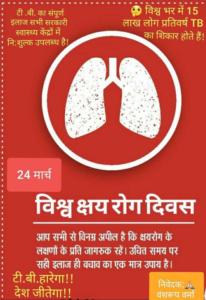 विश्व स्वास्थ्य दिवस - - - - - - - - - - - - - : टी . बी . का संपूर्ण इलाज सभी सरकारी । स्वास्थ्य केंद्रों में । : नि : शुल्क उपलब्ध है ! * विश्व भर में 15 लाख लोग प्रतिवर्ष TB का शिकार होते हैं ! 24 मार्च विश्व क्षयरोग दिवस आप सभी से विनम्र अपील है कि क्षयरोग के लक्षणों के प्रति जागरुक रहें । उचित समय पर सही इलाज ही बचाव का एक मात्र उपाय है । : टी . बी . हारेगा ! ! निवेदकः ॥ : देश जीतेगा ! ! वंशरूप वर्मा - ShareChat