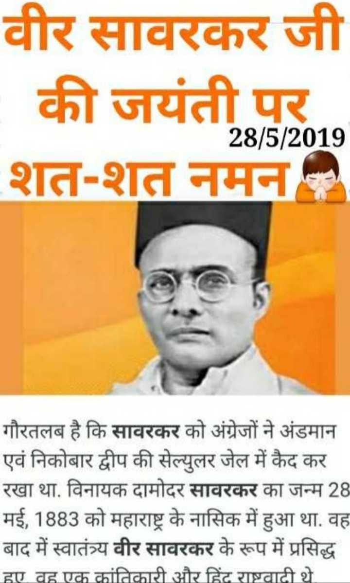 🙏 वीर सांवरकर जयंती - वीर सावरकर जी   की जयंती , 28 / 5 / 2019 शत - शत नमन गौरतलब है कि सावरकर को अंग्रेजों ने अंडमान एवं निकोबार द्वीप की सेल्युलर जेल में कैद कर रखा था , विनायक दामोदर सावरकर का जन्म 28 मई , 1883 को महाराष्ट्र के नासिक में हुआ था . वह बाद में स्वातंत्र्य वीर सावरकर के रूप में प्रसिद्ध हए वह एक क्रांतिकारी और हिंद राष्ट्रवादी थे . - ShareChat