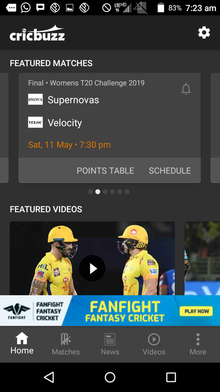 🏏वुमन्स T20 चॅलेंज-मॅच 4 - * - 2 O 14 83 % 7 : 23 am cricbuzz FEATURED MATCHES Final Womens T20 Challenge 2019 , SNOVA Supernovas VEL . C Velocity Sat , 11 May • 7 : 30 pm POINTS TABLE SCHEDULE FEATURED VIDEOS 2980 Sip FANFIGHT FANTASY CRICKET FANFIGHT FANTASY CRICKET PLAY NOW FANFIGHT Home Matches News Videos More - ShareChat