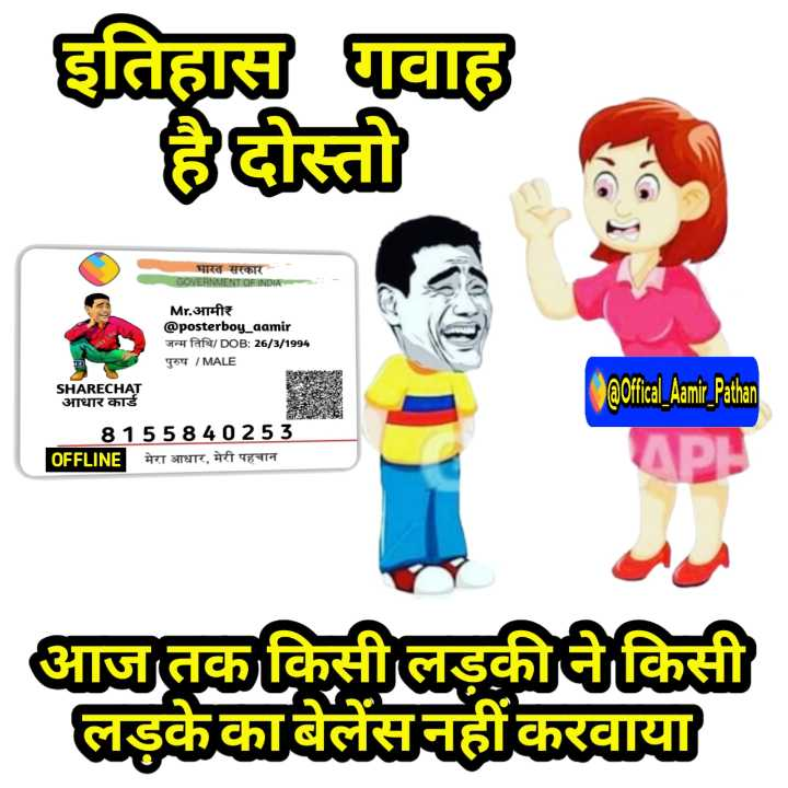 😛 व्यंग्य 😛 - इतिहास गवाह हैदोस्ती भारत सरकार GOVERNMENT OF INDIA Mr . आमीर @ posterboy _ aamir जन्म तिथि / DOB : 26 / 3 / 1994 पुरुष / MALE SHARECHAT आधार कार्ड @ offical _ Aami _ Pathan 8155840253 OFFLINE | मेरा आधार , मेरी पहचान आज तक किसी लड़की ने किसी लड़के काबेलेंसनहीं करवाया - ShareChat