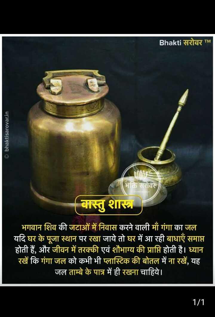 🌎 शरत्काल विषुव - Bhakti सरोवर TM © bhaktisarovar . in भक्ति सरोवर वास्तु शास्त्र भगवान शिव की जटाओं में निवास करने वाली माँ गंगा का जल यदि घर के पूजा स्थान पर रखा जाये तो घर में आ रही बाधाएँ समाप्त होती हैं , और जीवन में तरक्की एवं शौभाग्य की प्राप्ति होती है । ध्यान रखें कि गंगा जल को कभी भी प्लास्टिक की बोतल में ना रखें , यह जल ताम्बे के पात्र में ही रखना चाहिये । 1 / 1 - ShareChat