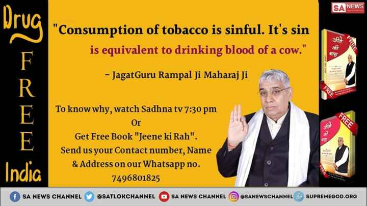 🙏शहीद दिवस🌸 - UAB SA NEWS Consumption of tobacco is sinful . It ' s sin is equivalent to drinking blood of a cow . की TE - Jagat Guru Rampal Ji Maharaj Ji FREE FREE शह To know why , watch Sadhna tv 7 : 30 pm Or Get Free Book Jeene ki Rah . Send us your Contact number , Name & Address on our Whatsapp no . 7496801825 India f SA NEWS CHANNEL @ SATLOKCHANNEL SA NEWS CHANNEL @ SANEWSCHANNEL O SUPREMEGOD . ORG - ShareChat