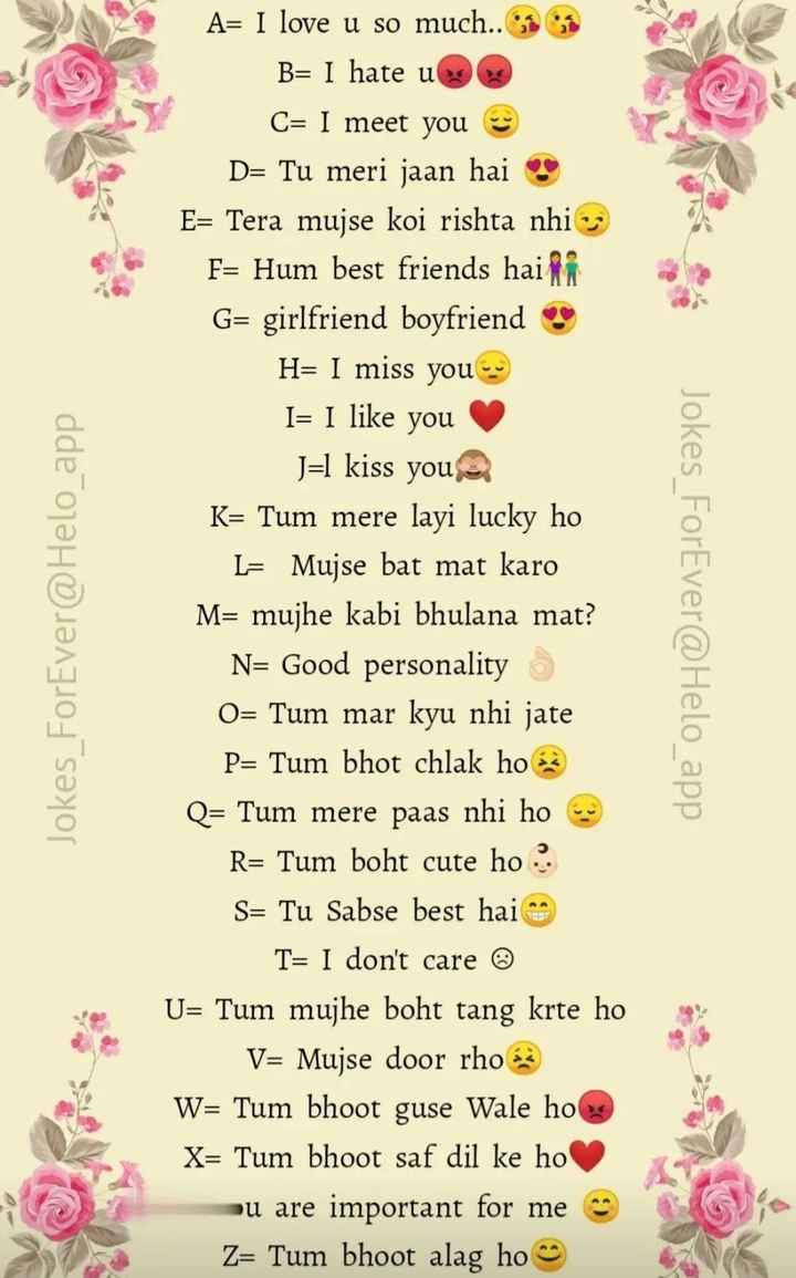 😃 शानदार स्टेटस - B Jokes _ ForEver @ _ app A = I love u so much . . 1 B = I hate u C = I meet you D = Tu meri jaan hai ? E = Tera mujse koi rishta nhi : F = Hum best friends hair G = girlfriend boyfriend H = I miss you I = I like you J = l kiss you K = Tum mere layi lucky ho L = Mujse bat mat karo M = mujhe kabi bhulana mat ? N = Good personality O = Tum mar kyu nhi jate P = Tum bhot chlak ho Q = Tum mere paas nhi ho R = Tum boht cute ho . S = Tu Sabse best hai T = I don ' t care © U = Tum mujhe boht tang krte ho V = Mujse door rhoz W = Tum bhoot guse Wale ho X = Tum bhoot saf dil ke ho ou are important for me Z = Tum bhoot alag ho Jokes ForEver @ app - ShareChat