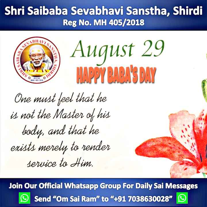 "🙏शिर्डी साई बाबा - Shri Saibaba Sevabhavi Sanstha , Shirdi Reg No . MH 405 / 2018 BHAV VISANS SEVAR BABASE STHA , S IRISA HIRDI * REG . NO MAH / 405 / 2018 August 29 HAPPY BABA ' S DAY One must feel that he is not the Master of his body , and that he exists merely to render service to Him . Join Our Official Whatsapp Group For Daily Sai Messages Send "" Om Sai Ram "" to "" + 91 7038630028 ☺ - ShareChat"