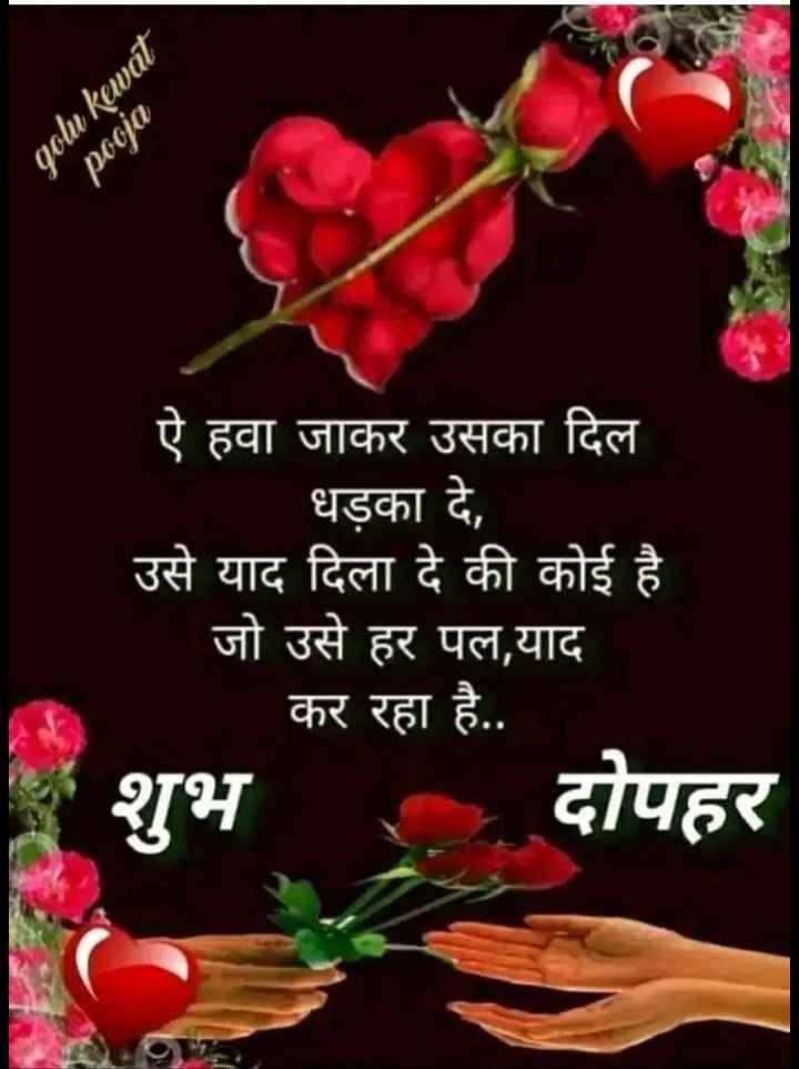🕛 शुभ दोपहर☺ - golu kawat pooja ऐ हवा जाकर उसका दिल धड़का दे , उसे याद दिला दे की कोई है जो उसे हर पल , याद कर रहा है . . शुभ दोपहर - ShareChat