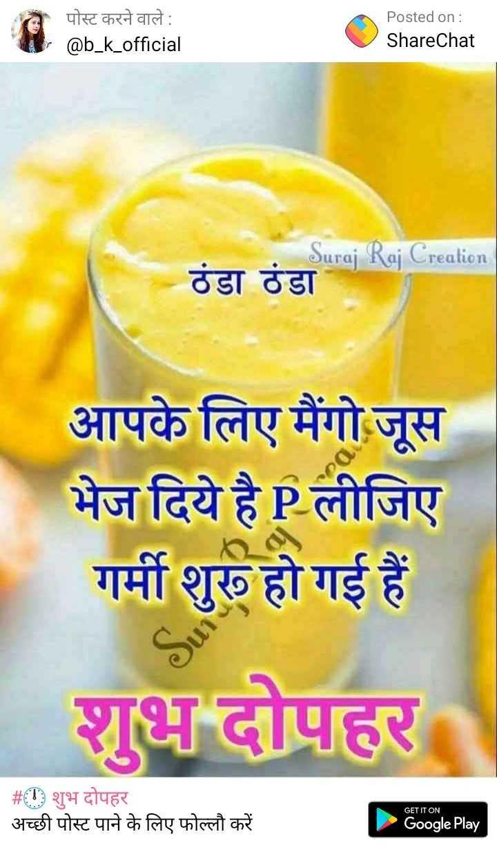 🕛 शुभ दोपहर - | पोस्ट करने वाले : @ b _ k _ official Posted on : ShareChat Suraj Raj Creation ठंडा ठंडा आपके लिए मैंगो जूस भेज दिये है P लीजिए गर्मी शुरू हो गई हैं । शुभ दोपहर । | # ! शुभ दोपहर अच्छी पोस्ट पाने के लिए फोल्लो करें GET IT ON Google Play - ShareChat