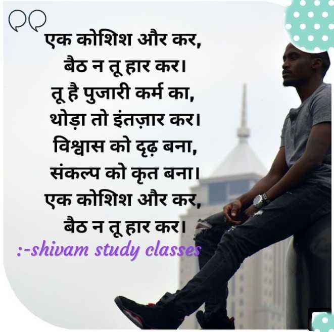 🕛 शुभ दोपहर☺ - एक कोशिश और कर , बैठ न तू हार कर । तू है पुजारी कर्म का , थोड़ा तो इंतज़ार कर । विश्वास को दृढ़ बना , संकल्प को कृत बना । एक कोशिश और कर , बैठ न तू हार कर । : - shivam study classes - ShareChat