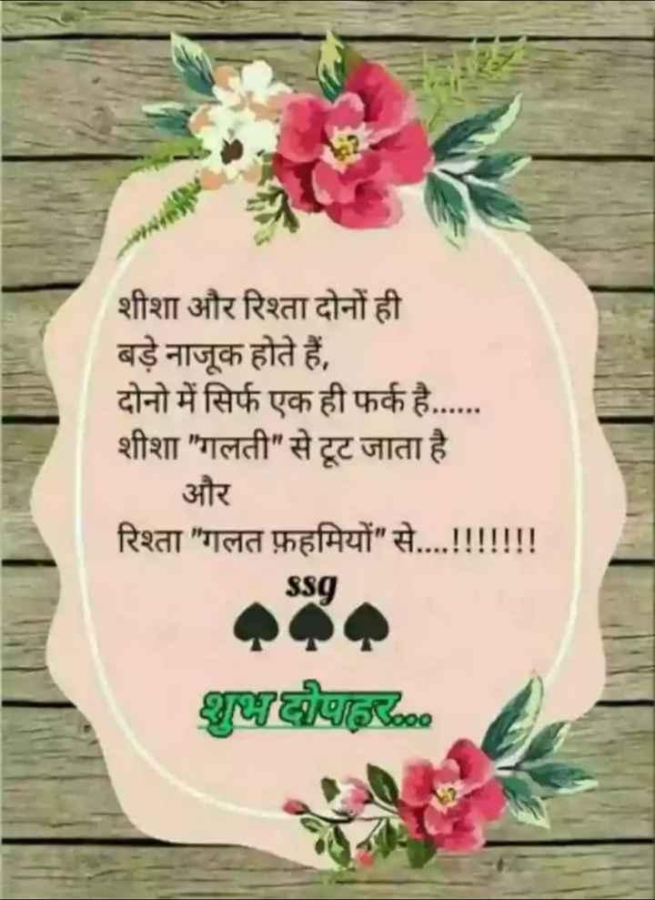 🕛 शुभ दोपहर☺ - शीशा और रिश्ता दोनों ही बड़े नाजूक होते हैं , दोनो में सिर्फ एक ही फर्क है . शीशा गलती से टूट जाता है और रिश्ता गलत फ़हमियों से . . . . ! ! ! ! ! ! ! ssg शुभ दीपादर - ShareChat