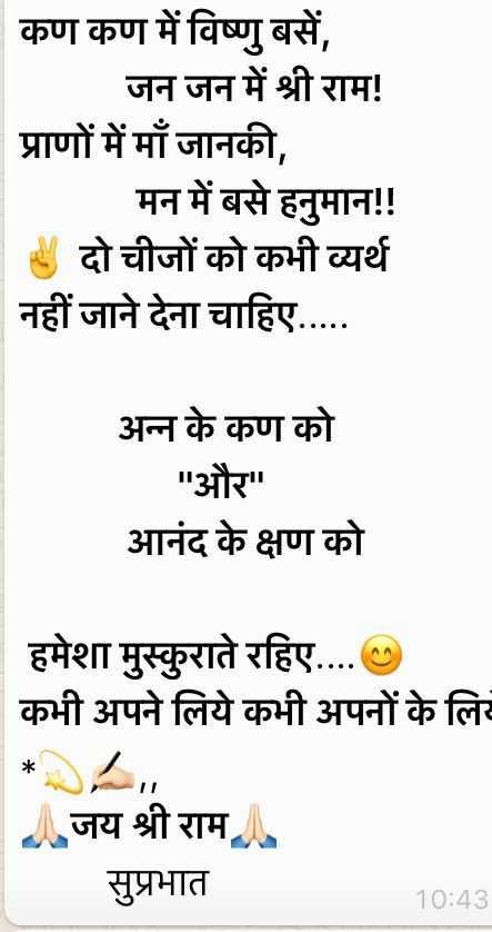 शुभ मंगलवार - कण कण में विष्णु बसें , जन जन में श्री राम ! प्राणों में माँ जानकी , मन में बसे हनुमान ! ! ४ दो चीजों को कभी व्यर्थ नहीं जाने देना चाहिए . . . . . अन्न के कण को और आनंद के क्षण को हमेशा मुस्कुराते रहिए . . . . कभी अपने लिये कभी अपनों के लिए जय श्री राम सुप्रभात 10 : 43 - ShareChat