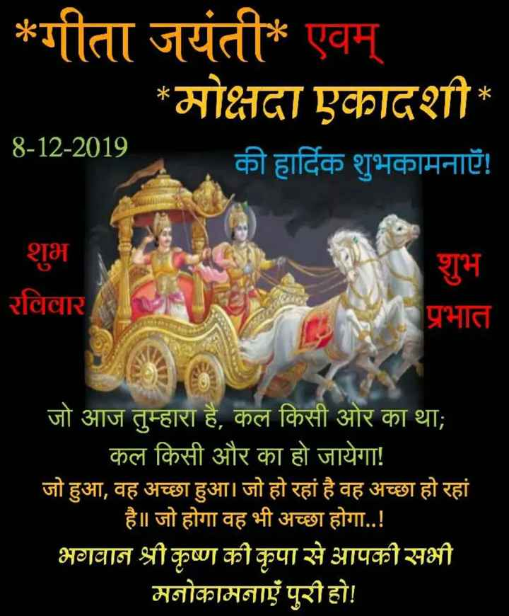 🌷शुभ रविवार - * गीता जयंती * एवम् _ * मोक्षदा एकादशी * 8 - 12 - 2019 की हार्दिक शुभकामनाएँ ! शुभ रविवार शुभ प्रभात जो आज तुम्हारा है , कल किसी ओर का था ; कल किसी और का हो जायेगा ! जो हुआ , वह अच्छा हुआ । जो हो रहा है वह अच्छा हो रहां है | जो होगा वह भी अच्छा होगा . . ! भगवान श्री कृष्ण की कृपा से आपकी सभी _ _ _ मनोकामनाएं पुरी हो ! - ShareChat
