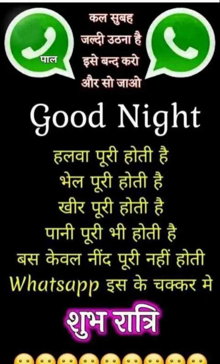 🌙 शुभरात्रि 🌙 - पाल कल सुबह जल्दी उठना है । इसे बन्द करो और सो जाओ Good Night हलवा पूरी होती है भेल पूरी होती है । खीर पूरी होती है पानी पूरी भी होती है बस केवल नींद पूरी नहीं होती Whatsapp इस के चक्कर मे शुभ रात्रि AM - ShareChat