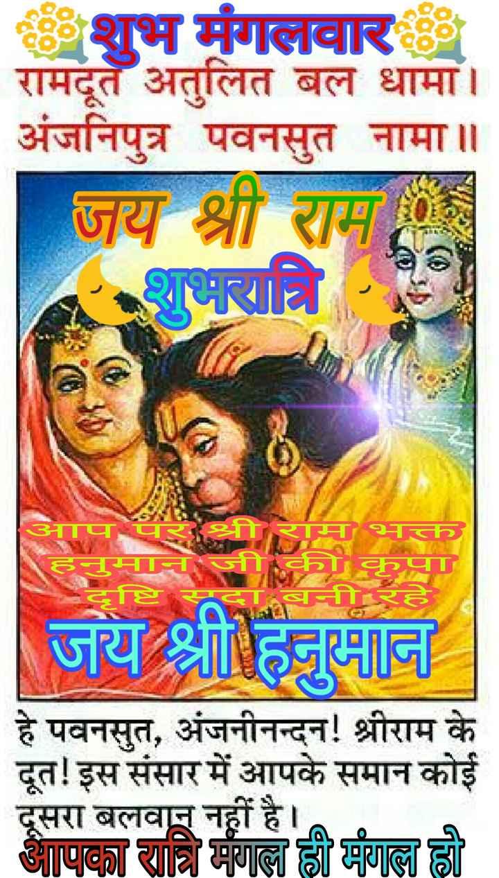 🌙शुभरात्रि - शुभ मंगलवार रामदूत अतुलित बल धामा । अंजनिपुत्र पवनसुत नामा ॥ जय श्री राम - अप पर र HTTE CHI - बनी रह जय हज । हे पवनसुत , अंजनीनन्दन ! श्रीराम के दूत ! इस संसार में आपके समान कोई दूसरा बलवान नहीं है । तपदा यात्रिी गाल्ला क्ली गल्ला । - ShareChat