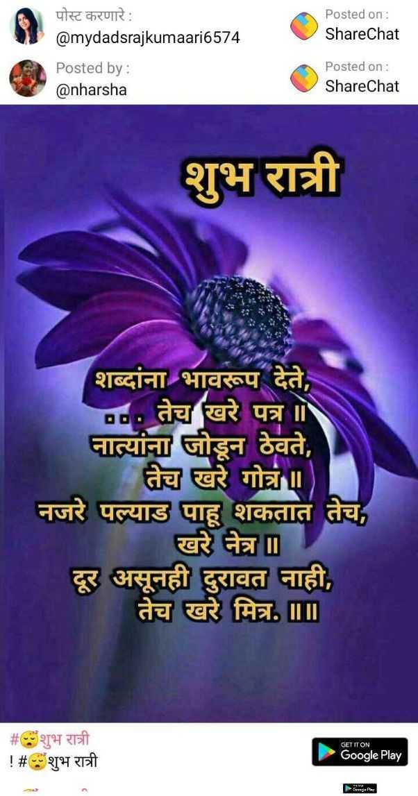 😴शुभ रात्री - Posted on : ShareChat पोस्ट करणारे : @ mydadsrajkumaari6574 Posted by : @ nharsha Posted on : ShareChat शुभ रात्री शब्दांना भावरूप देते , D . तेच खरे पत्र । नात्यांना जोडून ठेवते , तेच खरे गोत्र नजरे पल्याड पाहू शकतात तेच , खरे नेत्र ॥ दूर असूनही दुरावत नाही , तेच खरे मित्र . III # शुभ रात्री ! # शुभ रात्री GET IT ON Google Play - ShareChat