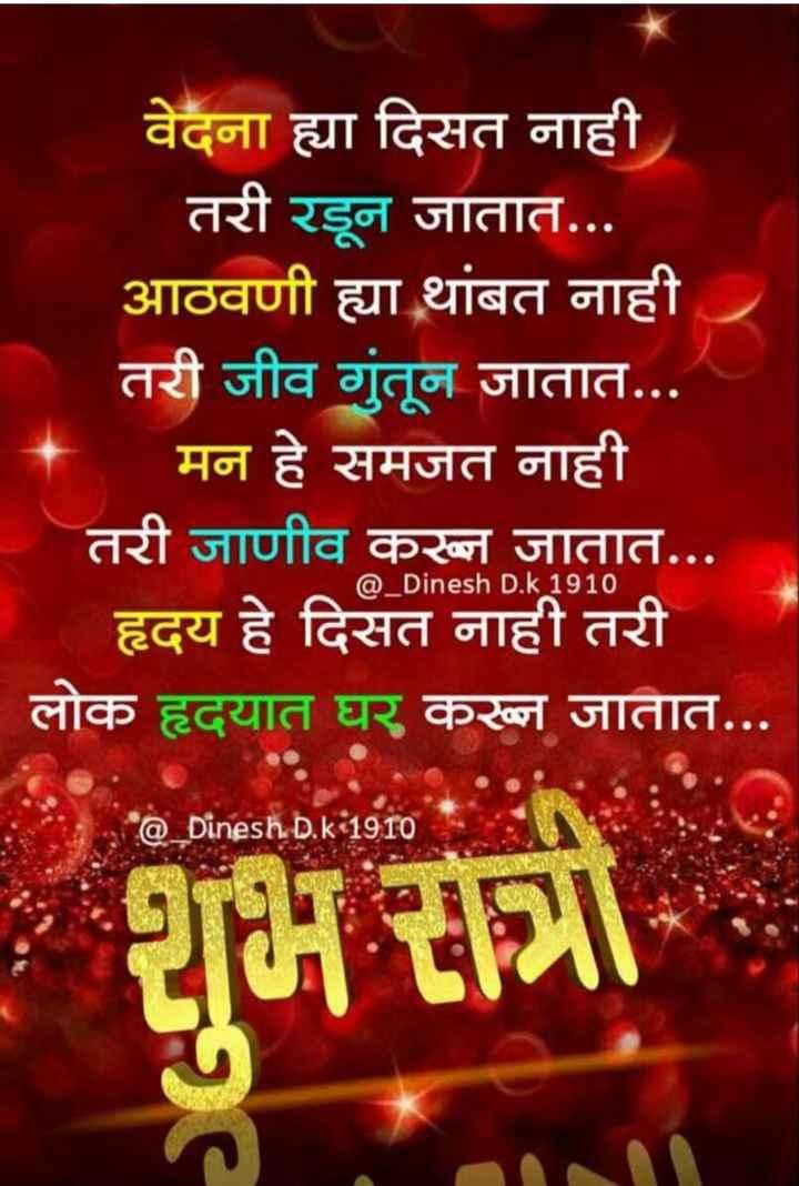 😴शुभ रात्री - वेदना ह्या दिसत नाही तरी रडून जातात . . . आठवणी ह्या थांबत नाही तरी जीव गुंतून जातात . . . मन हे समजत नाही तरी जाणीव करून जातात . . . हृदय हे दिसत नाही तरी | लोक हृदयात घर करून जातात . . . @ _ Dinesh D . k1910 ( @ _ Dinesh D . k1910 म - ShareChat