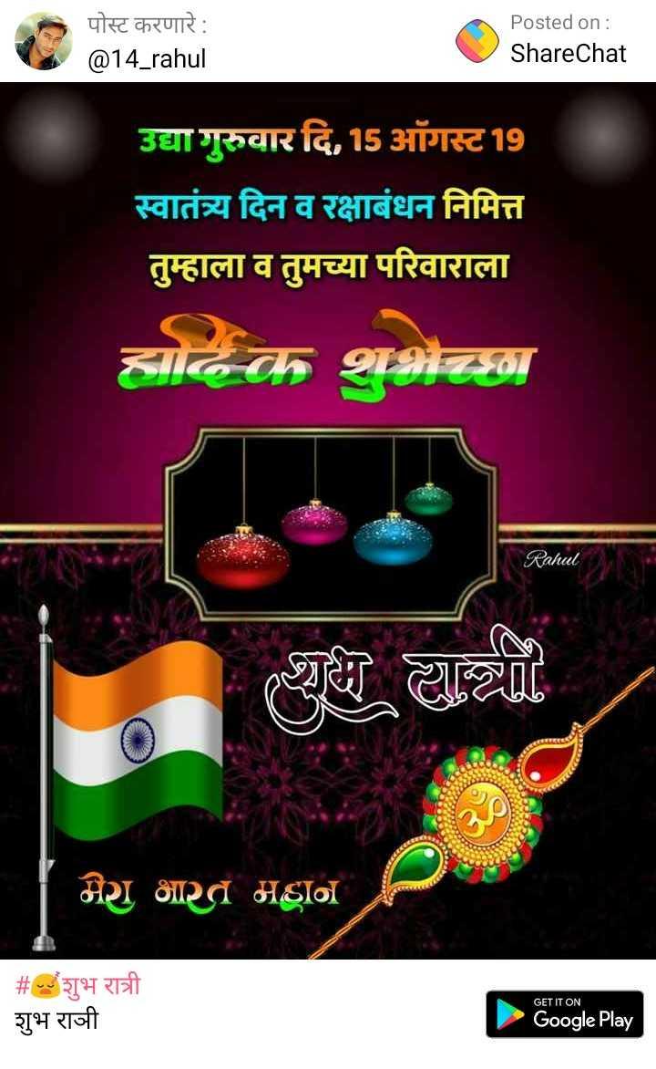 😴शुभ रात्री - पोस्ट करणारे : @ 14 _ rahul Posted on : ShareChat उद्या गुरुवार दि . 15 ऑगस्ट 19 स्वातंत्र्य दिन व रक्षाबंधन निमित्त तुम्हाला व तुमच्या परिवाराला हार्दिक शुभेच्छा Rahul राधी याची मेरा भारत महान । # शुभ रात्री शुभ राजी GET IT ON Google Play - ShareChat