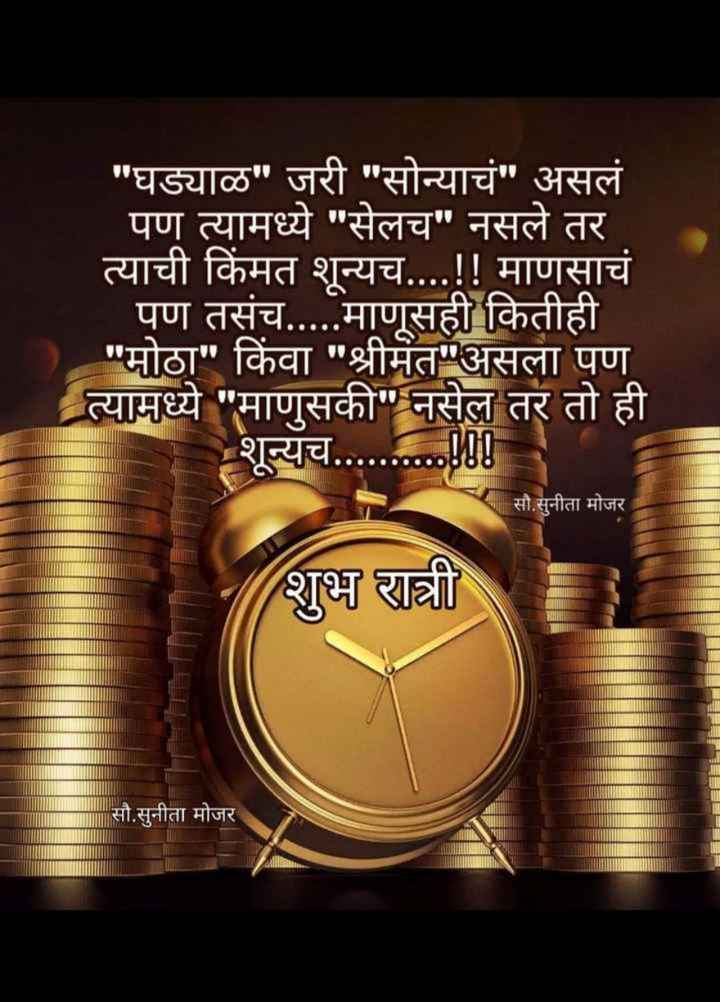 😴शुभ रात्री - घड्याळ जरी सोन्याचं असलं पण त्यामध्ये सेलच नसले तर त्याची किंमत शून्यच . . . . ! ! माणसाचं पण तसंच . . . . . माणूसही कितीही मोठा किंवा श्रीमंत असला पण त्यामध्ये माणुसकी नसेल तर तो ही शून्यच . . . . . . . . . . ! ! ए सौ . सुनीता मोजर शुभ रात्री सौ . सुनीता मोजर - ShareChat