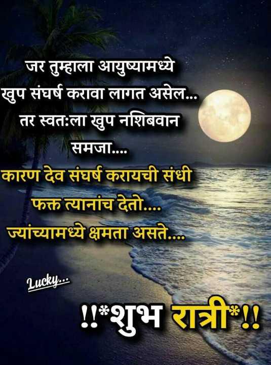 😴शुभ रात्री - जर तुम्हाला आयुष्यामध्ये खुप संघर्ष करावा लागत असेल . . . _ _ तर स्वतःला खुप नशिबवान समजा . . . . कारण देव संघर्ष करायची संधी फक्त त्यानांच देतो . . . . ज्यांच्यामध्ये क्षमता असते . . . Lucky . . . ! ! * शुभ रात्री ! ! - ShareChat