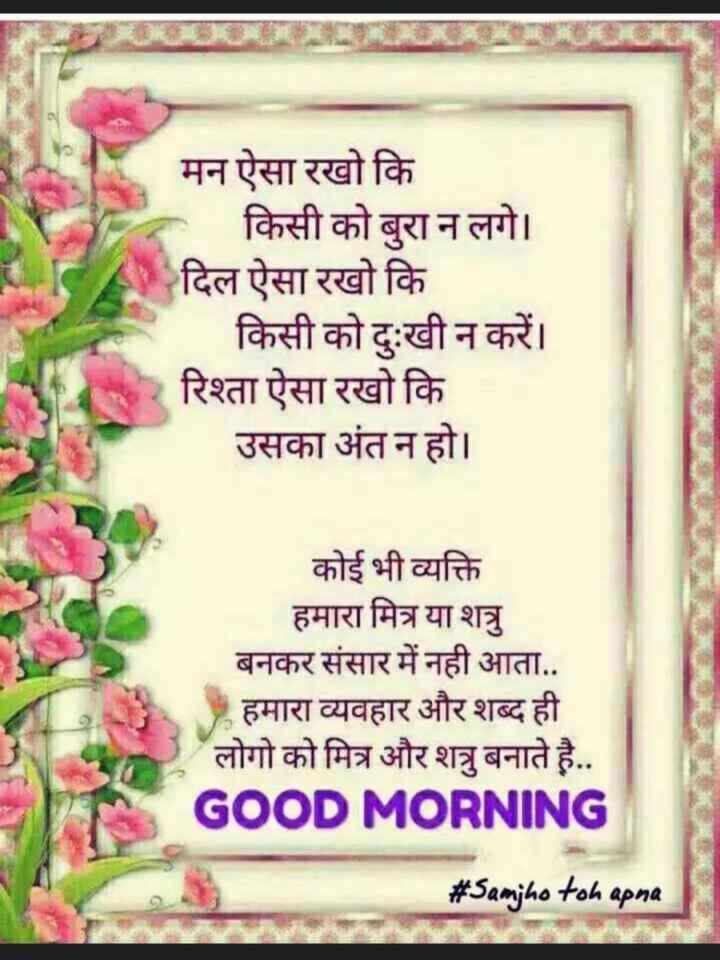🌷शुभ शुक्रवार - मन ऐसा रखो कि _ _ _ किसी को बुरा न लगे । दिल ऐसा रखो कि किसी को दुःखी न करें । रिश्ता ऐसा रखो कि उसका अंत न हो । कोई भी व्यक्ति हमारा मित्र या शत्रु बनकर संसार में नही आता . . हमारा व्यवहार और शब्द ही लोगो को मित्र और शत्रु बनाते है . . GOOD MORNING # Samjho toh apna - ShareChat