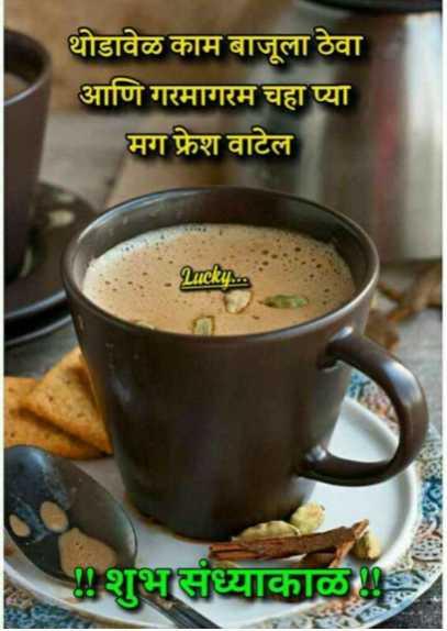 ☕शुभ संध्याकाळ - थोडावेळ काम बाजूला ठेवा आणि गरमागरम चहा प्या मग फ्रेश वाटेल Lucky . . . शुभसंध्याकाळ - ShareChat