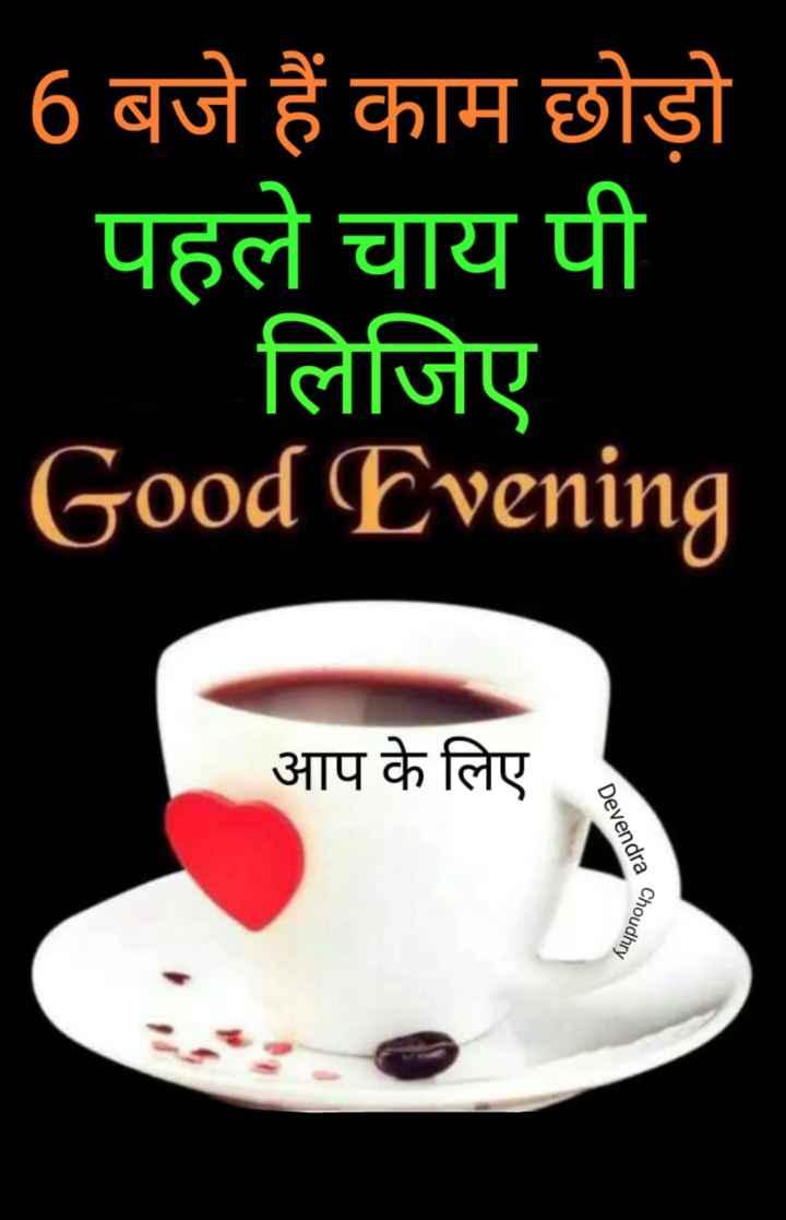 🌜 शुभ संध्या🙏 - 6 बजे हैं काम छोड़ो _ _ पहले चाय पी लिजिए Good Evening आप के लिए Devendra a Choudhry - ShareChat