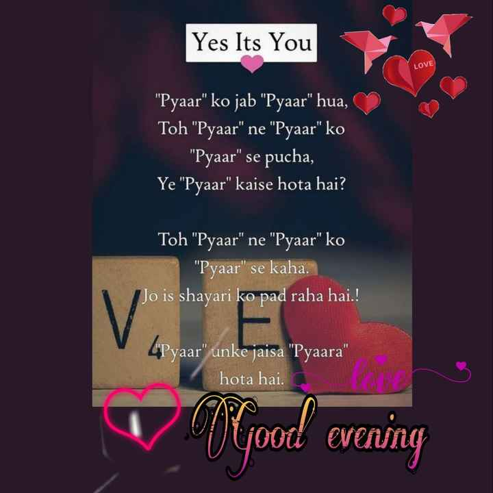 🌜 शुभ संध्या🙏 - Yes Its You LOVE Pyaar ko jab Pyaar hua , Toh Pyaar ne Pyaar ko Pyaar se pucha , Ye Pyaar kaise hota hai ? Toh Pyaar ne Pyaar ko Pyaar se kaha . Jo is shayari ko pad raha hai . ! V E shule ( Pyaar unke jaisa Pyaara hota hai . aer vyood evening - ShareChat