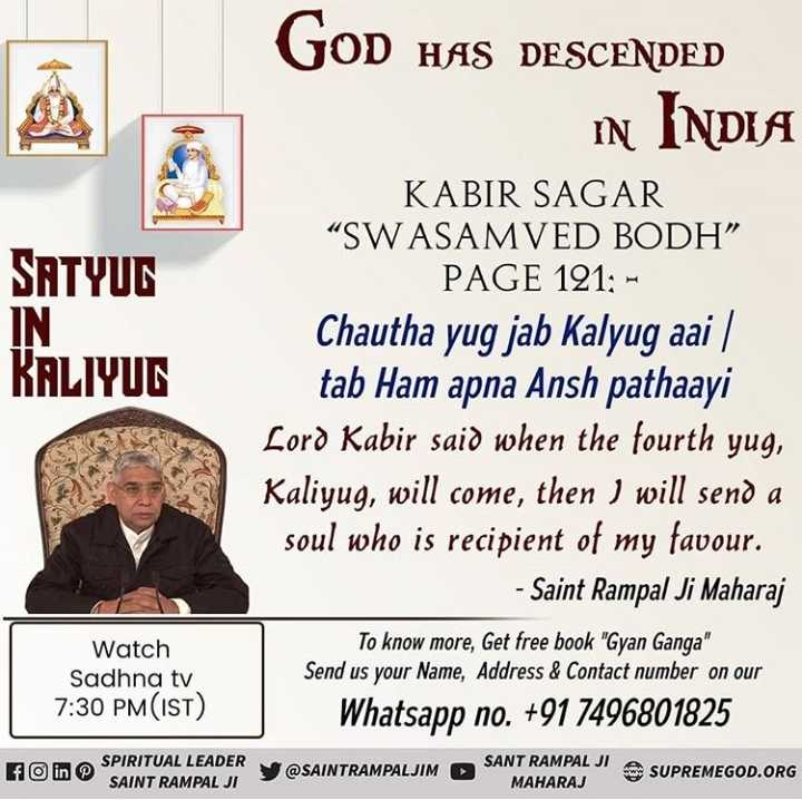 "🌜 शुभ संध्या🙏 - SATYUG IN KALIYUT GOD HAS DESCENDED in INDIA KABIR SAGAR "" SWASAMVED BODH "" PAGE 121 : - Chautha yug jab Kalyug aai / tab Ham apna Ansh pathaayi Lord Kabir said when the fourth yug , Kaliyug , will come , then I will send a soul who is recipient of my favour . - Saint Rampal Ji Maharaj To know more , Get free book Gyan Ganga Send us your Name , Address & Contact number on our Whatsapp no . + 91 7496801825 Watch Sadhna tv 7 : 30 PM ( IST ) SPIRITUAL LEADER fo in SAINT RAMPAL JI y @ SAINTRAMPALJIM SANT RAMAL MAHARAJ SUPREMEGOD . ORG - ShareChat"