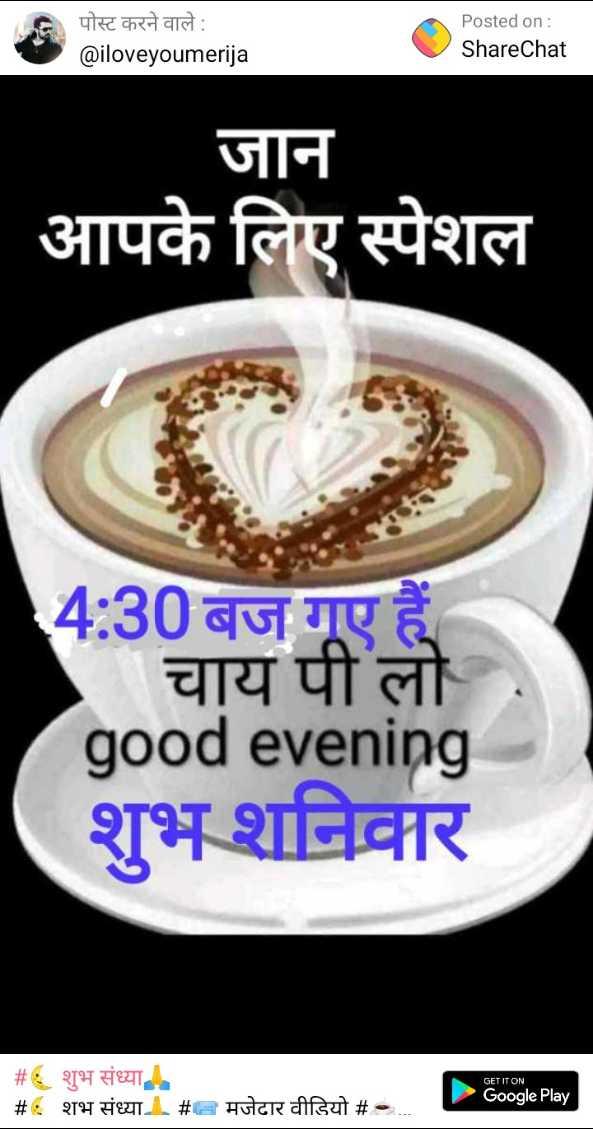 🌜 शुभ संध्या🙏 - पोस्ट करने वाले : @ iloveyoumerija Posted on : ShareChat जान आपके लिए स्पेशल 4 : 30 बज गए हैं चाय पी लो good evening शुभ शनिवार GET IT ON # : शुभ संध्या # शभ संध्या । # - मजेदार वीडियो # . . . . . Google Play - ShareChat