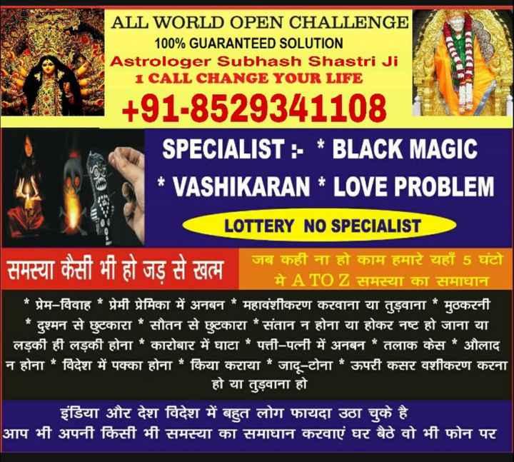 🌷शुभ सोमवार - ALL WORLD OPEN CHALLENGE 100 % GUARANTEED SOLUTION Astrologer Subhash Shastri Ji 1 CALL CHANGE YOUR LIFE + 91 - 8529341108 SPECIALIST : - * BLACK MAGIC * VASHIKARAN * LOVE PROBLEM : ET AI - : LOTTERY NO SPECIALIST जब कही ना हो काम हमारे यहाँ 5 घंटो मे A TO Z समस्या का समाधान * प्रेम - विवाह * प्रेमी प्रेमिका में अनबन * महावंशीकरण करवाना या तुड़वाना * मुठकरनी * दुश्मन से छुटकारा * सौतन से छुटकारा * संतान न होना या होकर नष्ट हो जाना या लड़की ही लड़की होना * कारोबार में घाटा * पत्ती - पत्नी में अनबन * तलाक केस * औलाद न होना * विदेश में पक्का होना * किया कराया जादू - टोना * ऊपरी कसर वशीकरण करना हो या तुड़वाना हो इंडिया और देश विदेश में बहुत लोग फायदा उठा चुके है । आप भी अपनी किसी भी समस्या का समाधान करवाएं घर बैठे वो भी फोन पर - ShareChat
