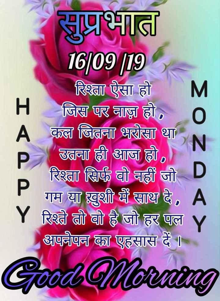🌷शुभ सोमवार - सुप्रभात 16 / 09 / 19 रिश्ता ऐसा होM _ _ _ H जिस पर नाज़ हो , A कल जितना भरोसा था , उतना ही आज हो रिश्ता सिर्फ वो नहीं जो D गम या ख़ुशी में साथ दे , A   Y रिश्ते तो वो है जो हर पल Y अपनेपन का एहसास दें   SO ZA P Good Morning - ShareChat