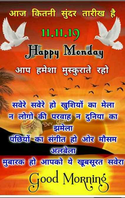 शुभ सोमवार - आज कितनी सुंदर तारीख है । 11 . 11 . 19 Happy Monday आप हमेशा मुस्कुराते रहो । सवेरे सवेरे हो खुशियों का मेला न लोगो की परवाह न दुनिया का झमेला पंछियों का संगीत हो ओर मौसम अलबेला मुबारक हो आपको ये खूबसूरत सवेरा Good Morning - ShareChat
