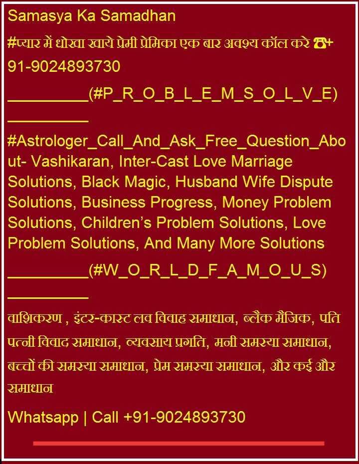 🏏 शेअरचैट क्रिकेट एक्सपर्ट - Samasya Ka Samadhan # प्यार में धोखा खाये प्रेमी प्रेमिका एक बार अवश्य कॉल करे + 91 - 9024893730 _ _ ( # P _ R _ 0 _ B _ L _ E _ M _ S _ 0 _ L _ V _ E ) # Astrologer _ Call _ And _ Ask _ Free _ Question _ Abo | | ut - Vashikaran , Inter - Cast Love Marriage Solutions , Black Magic , Husband Wife Dispute Solutions , Business Progress , Money Problem Solutions , Children ' s Problem Solutions , Love Problem Solutions , And Many More Solutions _ _ ( # W _ O _ R _ L _ D _ F _ A _ M _ O _ U _ S ) वाशिकरण , इंटर - कास्ट लव विवाह समाधान , ब्लैक मैजिक , पति | पत्नी विवाद समाधान , व्यवसाय प्रगति , मुनीशमस्यामाधान , बच्चों की समस्या समाधान , प्रेम समस्या समाधान , और कई और समाधान Whatsapp | Call + 91 - 9024893730 - ShareChat