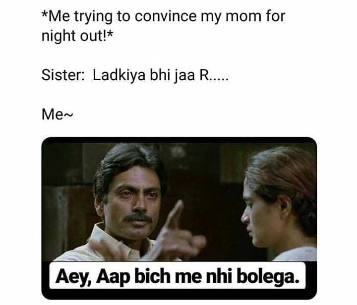शेक & चैट - * Me trying to convince my mom for night out ! * Sister : Ladkiya bhi jaa R . . . . . Men Aey , Aap bich me nhi bolega . - ShareChat